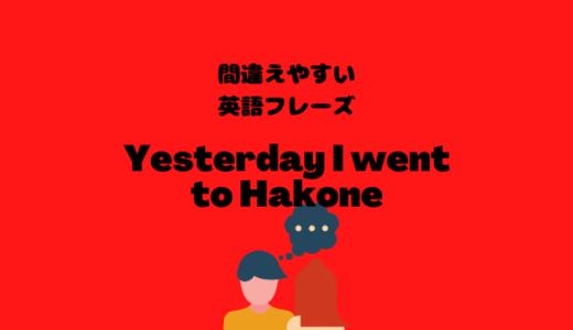 Yesterday I went to Hakoneは間違い?!【間違えやすい英語フレーズ】