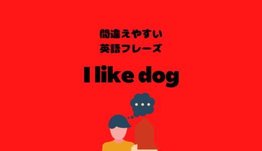 I like dogだととんでもない意味に?!【間違えやすい英語フレーズ】
