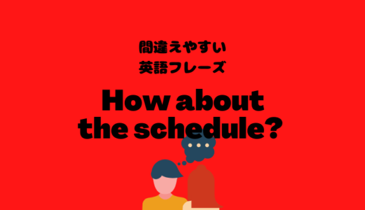 How about the scheduleはちょっと不自然?!【間違えやすい英語フレーズ】