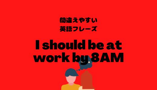 I should be at work by 8 AMだと毎日遅刻している!?【間違えやすい英語フレーズ】