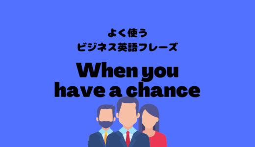 When you have a chanceの使い方【よく使うビジネス英語フレーズ】